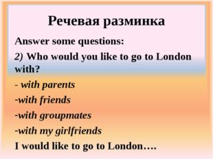 Речевая разминка Answer some questions: 	 2) Who would you like to go to Lond