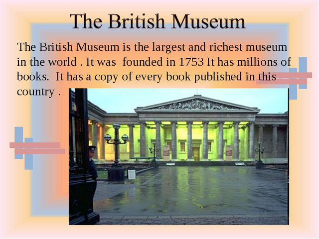 The British Museum is the largest and richest museum in the world . It was fo...