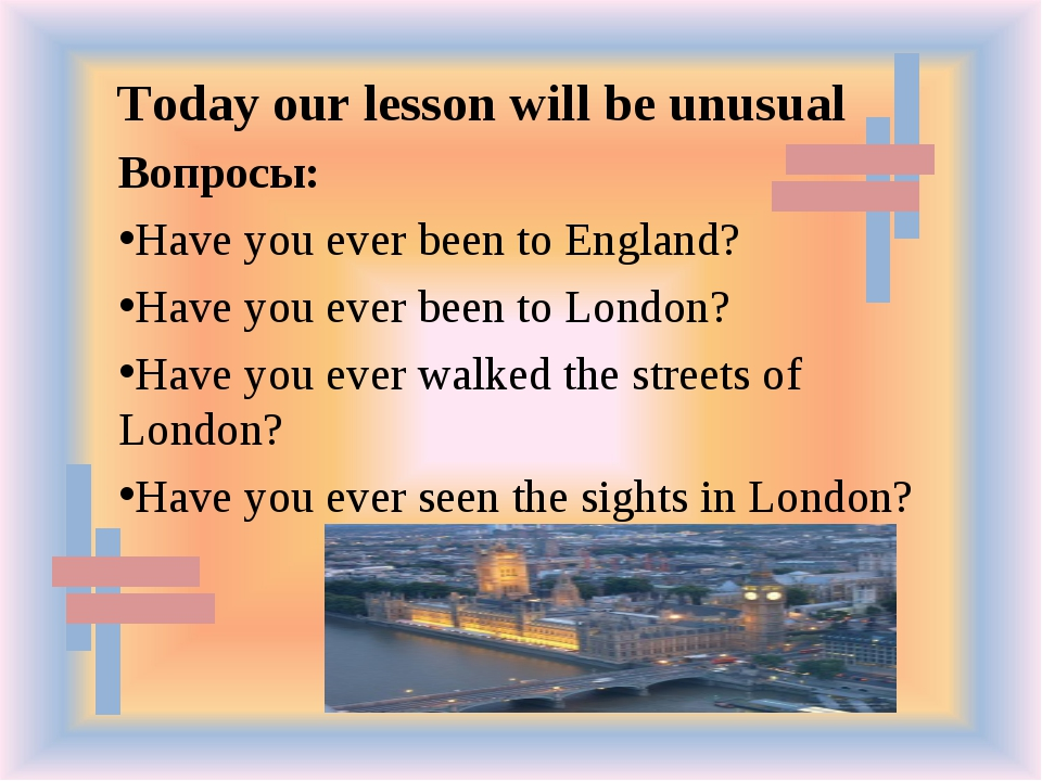 Вопросы: Have you ever been to England? Have you ever been to London? Have yo...
