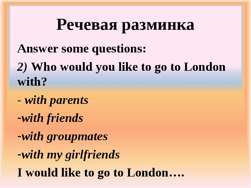 Речевая разминка Answer some questions: 	 2) Who would you like to go to Lond...
