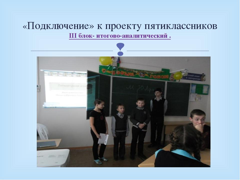 «Подключение» к проекту пятиклассников III блок- итогово-аналитический . 