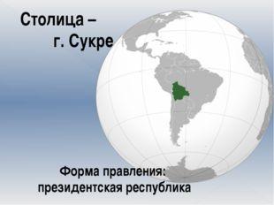 Столица – г. Сукре Форма правления: президентская республика