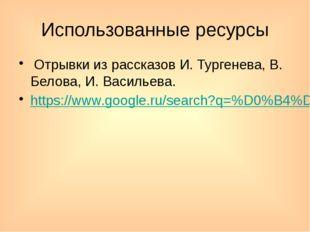Использованные ресурсы Отрывки из рассказов И. Тургенева, В. Белова, И. Васил