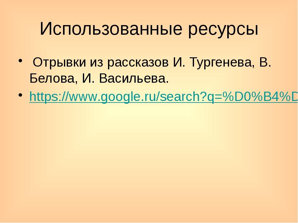 Использованные ресурсы Отрывки из рассказов И. Тургенева, В. Белова, И. Васил...