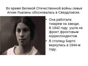 Во время Великой Отечественной войны семья Агнии Львовны обосновалась в Сверд