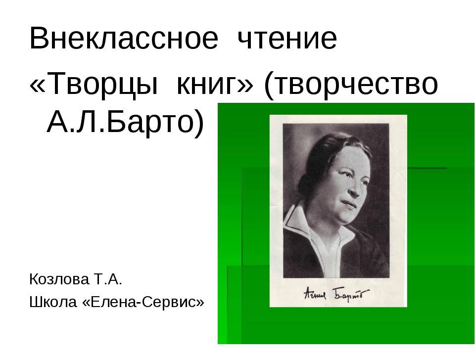 Внеклассное чтение «Творцы книг» (творчество А.Л.Барто) Козлова Т.А. Школа «Е...