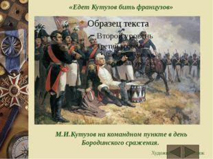 «Едет Кутузов бить французов» М.И.Кутузов на командном пункте в день Бородин