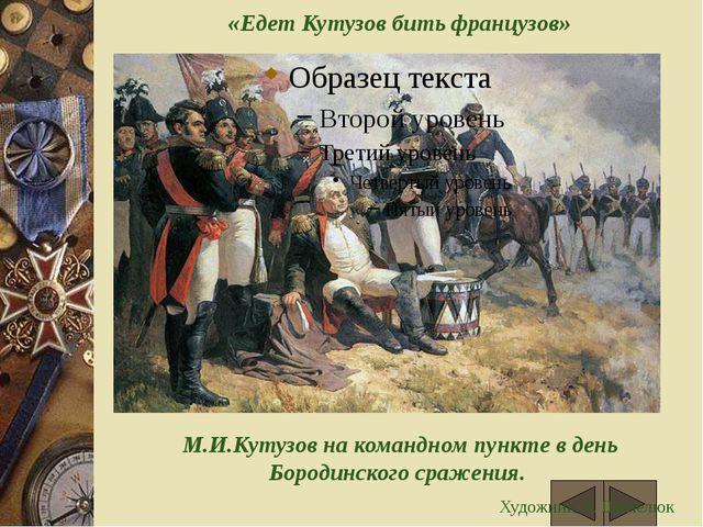 «Едет Кутузов бить французов» М.И.Кутузов на командном пункте в день Бородин...