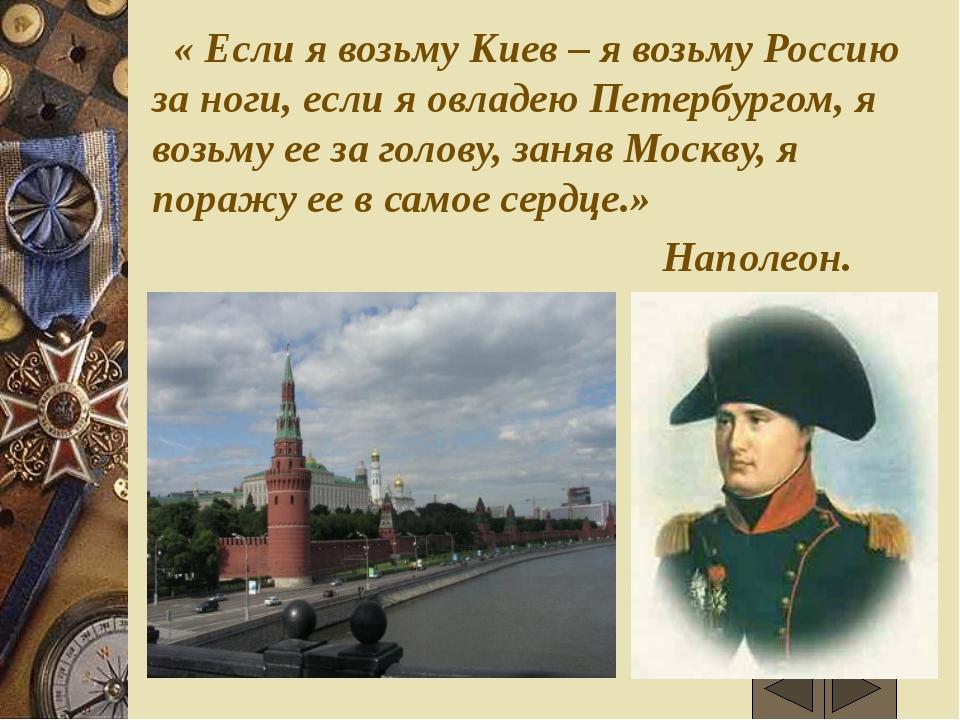 « Если я возьму Киев – я возьму Россию за ноги, если я овладею Петербургом,...