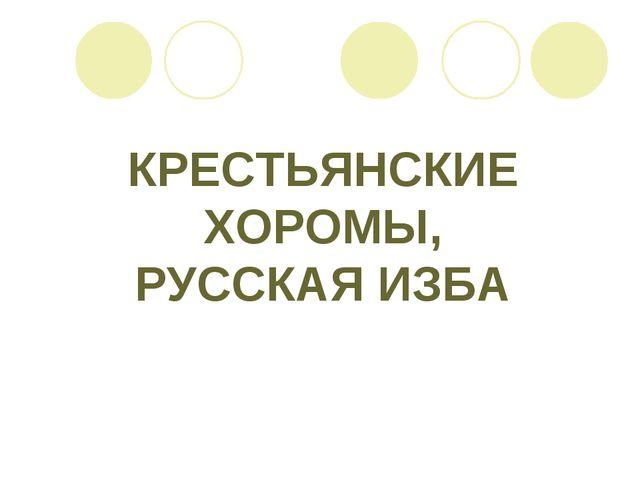 КРЕСТЬЯНСКИЕ ХОРОМЫ, РУССКАЯ ИЗБА