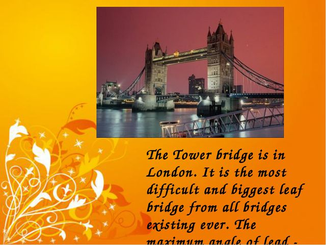 The Tower bridge is in London. It is the most difficult and biggest leaf brid...