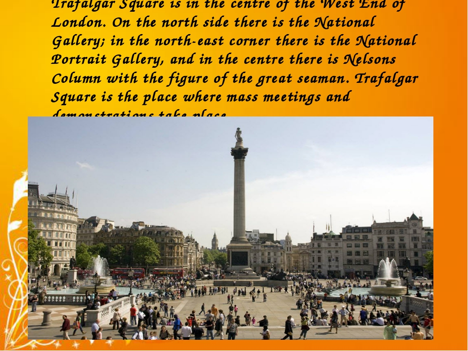 Trafalgar Square is in the centre of the West End of London. On the north sid...