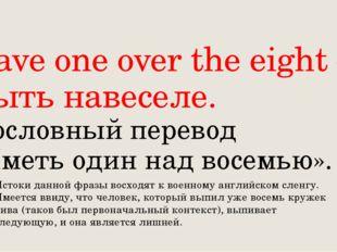 Have one over the eight – Быть навеселе. Дословный перевод «Иметь один над во
