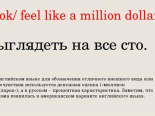 Look/ feel like a million dollars Выглядеть на все сто. В английском языке дл