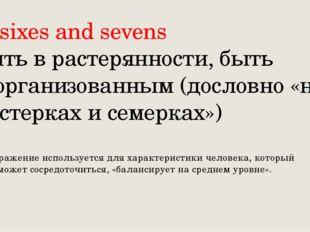 At sixes and sevens Быть в растерянности, быть неорганизованным (дословно «на