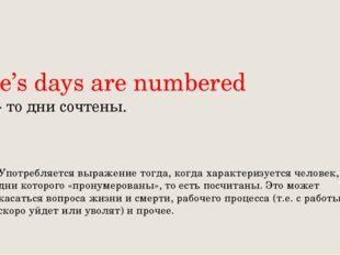 One's days are numbered Чьи- то дни сочтены. Употребляется выражение тогда,