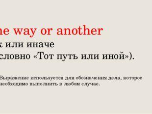 One way or another Так или иначе (дословно «Тот путь или иной»). Выражение и