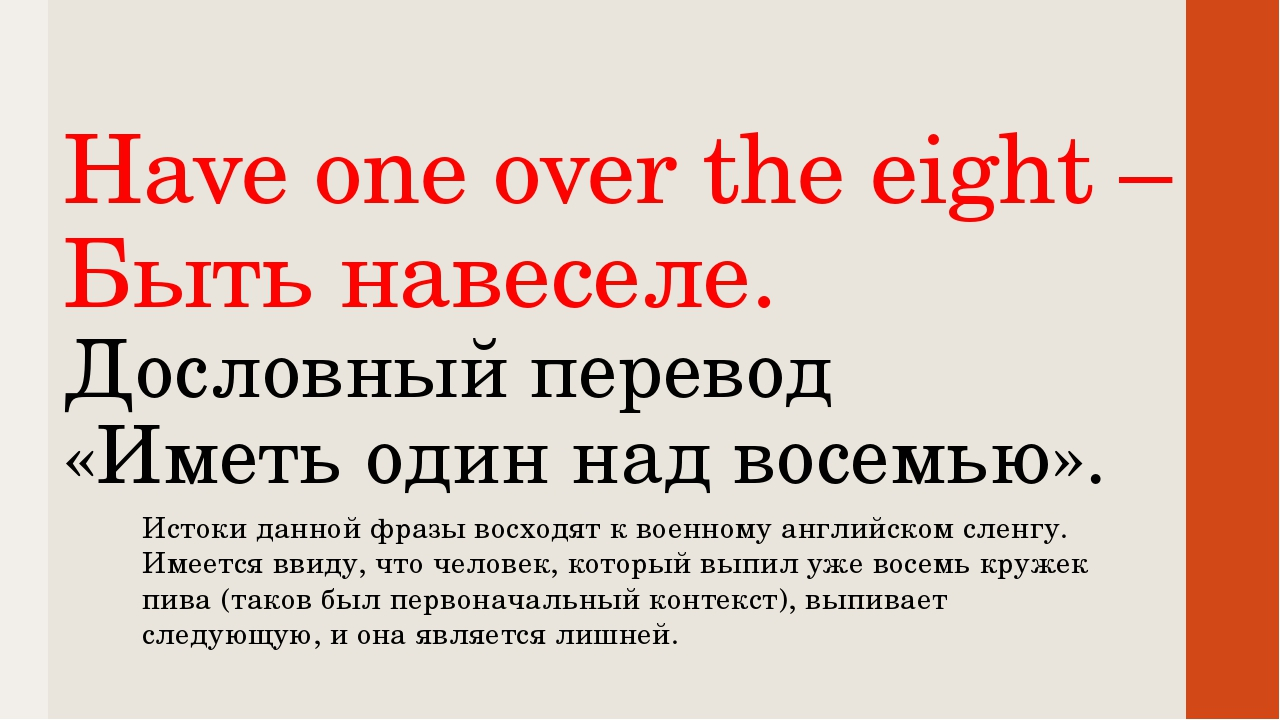 Have one over the eight – Быть навеселе. Дословный перевод «Иметь один над во...