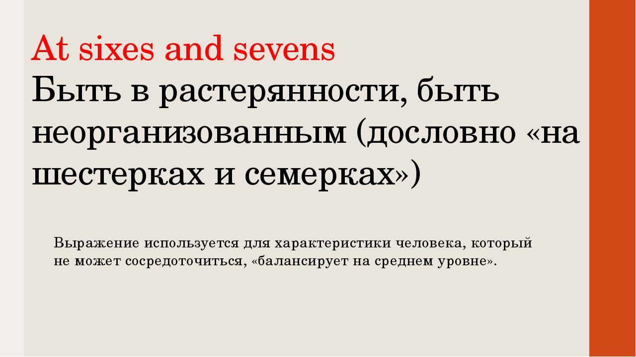 At sixes and sevens Быть в растерянности, быть неорганизованным (дословно «на...