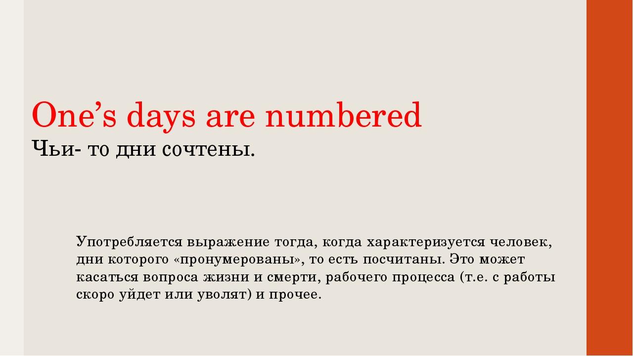 One's days are numbered Чьи- то дни сочтены. Употребляется выражение тогда,...