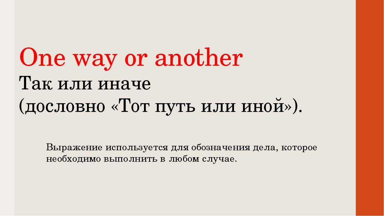 One way or another Так или иначе (дословно «Тот путь или иной»). Выражение и...