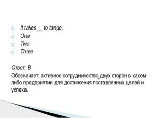 It takes to tango. One Two Three Ответ: B Обозначает: активноесотрудничество