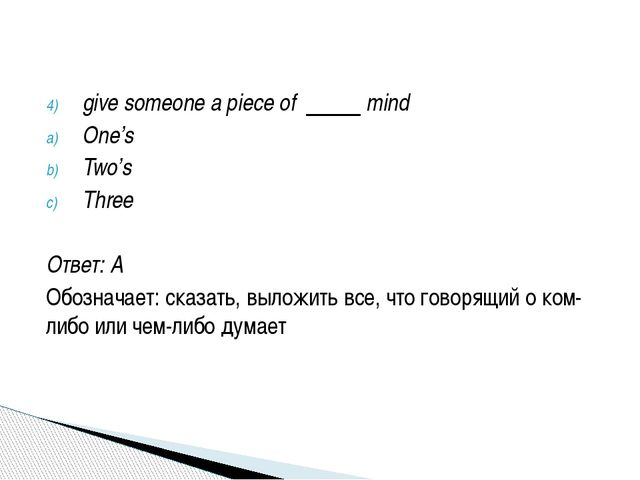 give someone a piece of mind One's Two's Three Ответ: A Обозначает: сказать,...