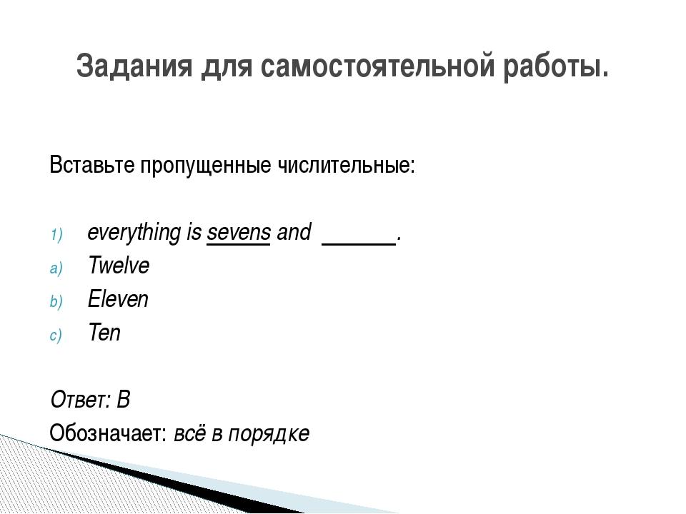 Вставьте пропущенные числительные: everythingissevensand . Twelve Eleven...
