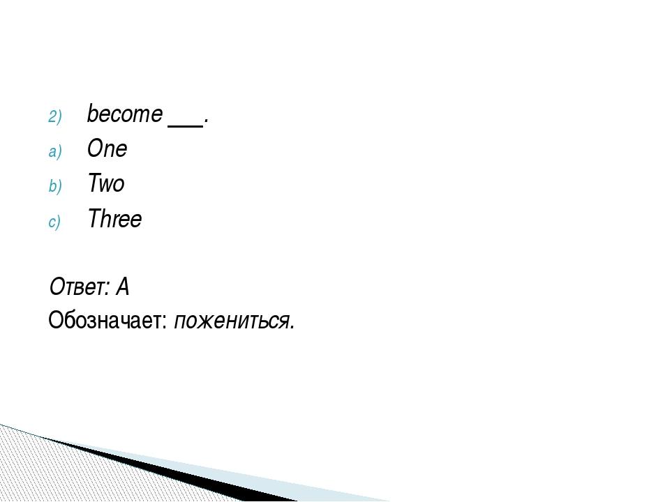 become . One Two Three Ответ: A Обозначает:пожениться.