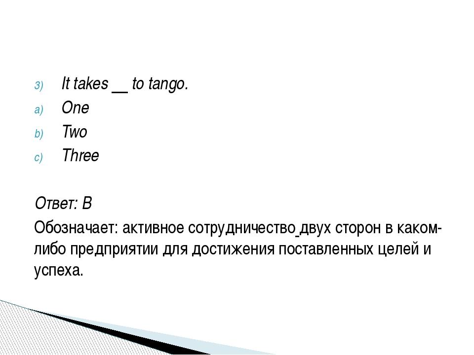 It takes to tango. One Two Three Ответ: B Обозначает: активноесотрудничество...
