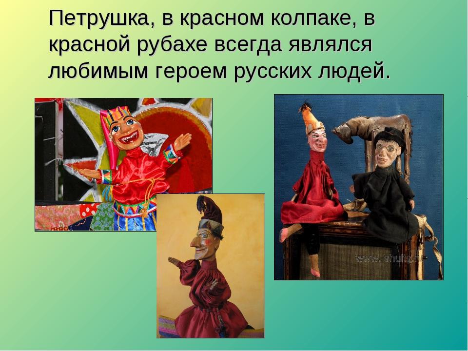 Петрушка, в красном колпаке, в красной рубахе всегда являлся любимым героем р...