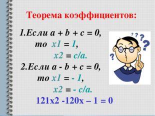 Теорема коэффициентов: 1.Если a + b + c = 0, то х1 = 1, х2 = c/a. 2.Если a -