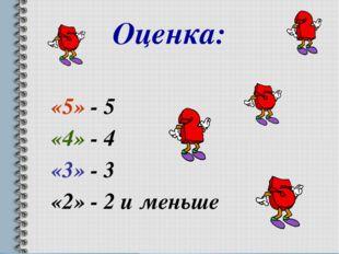 Оценка: «5» - 5 «4» - 4 «3» - 3 «2» - 2 и меньше