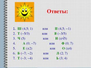 Ответы: 1. Ш (4,5; 1) или П (4,5; −1) 2. Т (−5/3) или В (−3/5) 3. Ч (5) и