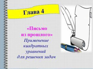 «Письмо из прошлого» Применение квадратных уравнений для решения задач Глава 4
