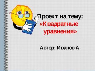 Проект на тему: «Квадратные уравнения» Автор: Иванов А