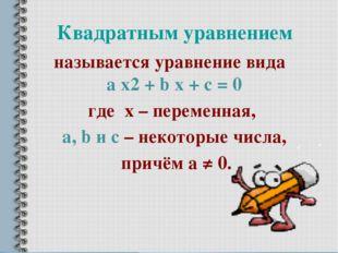 Квадратным уравнением называется уравнение вида a х2 + b x + c = 0 где х – пе