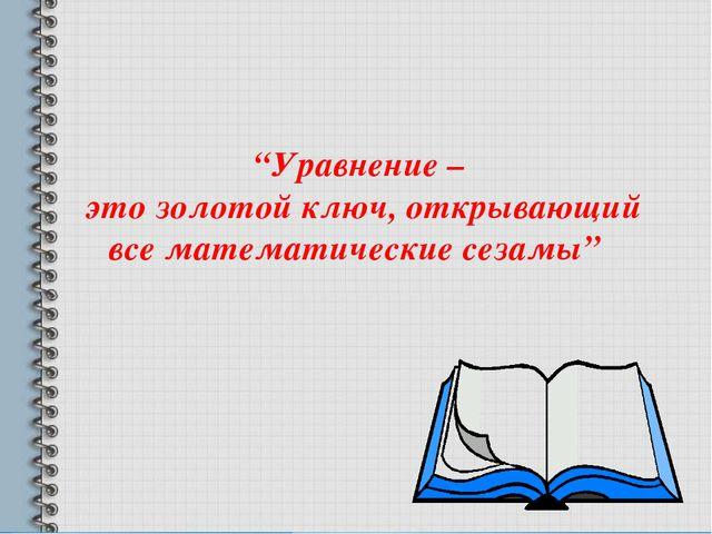 """""""Уравнение – это золотой ключ, открывающий все математические сезамы"""""""
