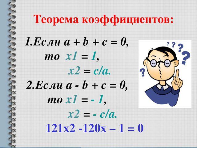 Теорема коэффициентов: 1.Если a + b + c = 0, то х1 = 1, х2 = c/a. 2.Если a -...