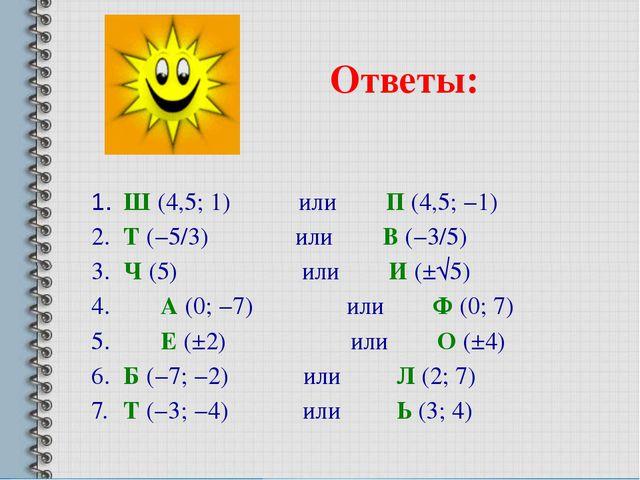 Ответы: 1. Ш (4,5; 1) или П (4,5; −1) 2. Т (−5/3) или В (−3/5) 3. Ч (5) и...