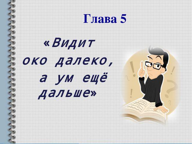 «Видит око далеко, а ум ещё дальше» Глава 5