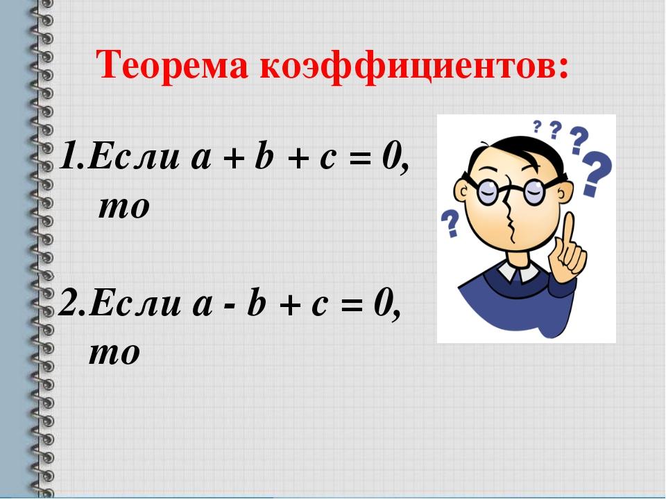 Теорема коэффициентов: 1.Если a + b + c = 0, то 2.Если a - b + c = 0, то