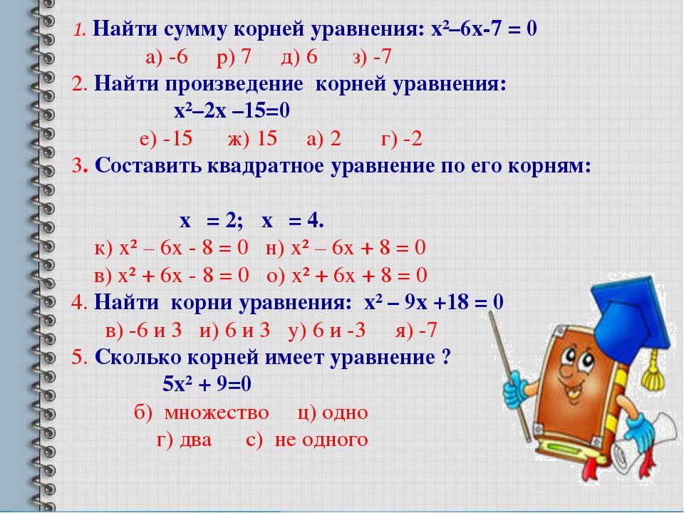1. Найти сумму корней уравнения: х²–6х-7 = 0 а) -6 р) 7 д) 6 з) -7 2. Найти...