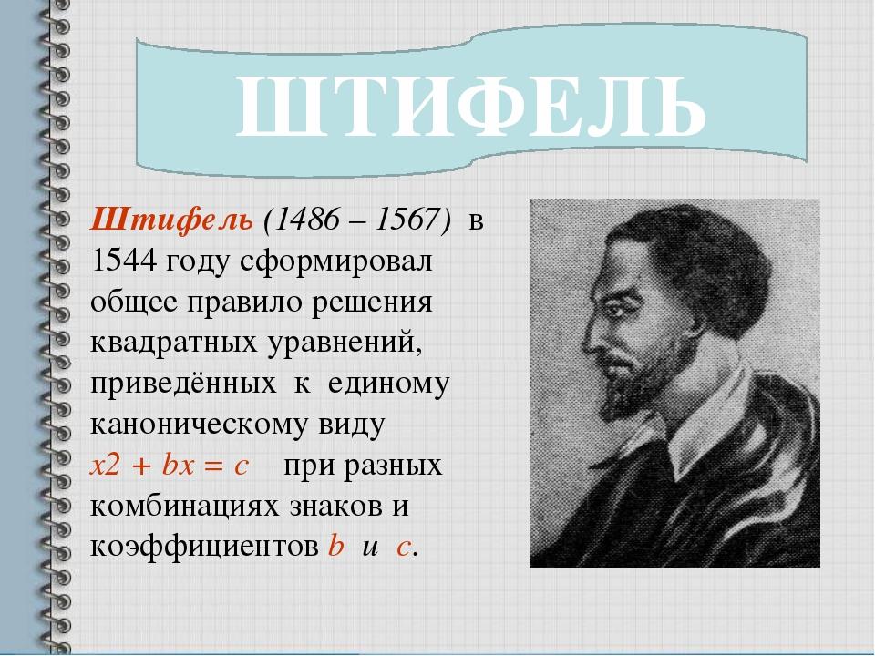 ШТИФЕЛЬ Штифель (1486 – 1567) в 1544 году сформировал общее правило решения к...
