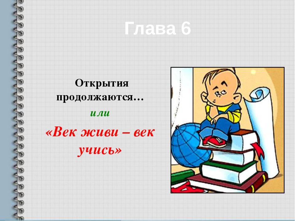 Глава 6 Открытия продолжаются… или «Век живи – век учись»