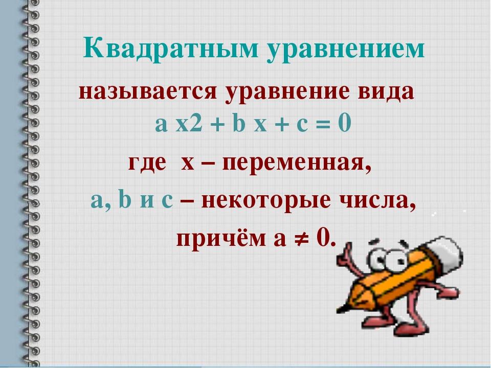 Квадратным уравнением называется уравнение вида a х2 + b x + c = 0 где х – пе...