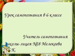 Урок самопознания в 6 классе Учитель самопознания школы-лицея №28 Мелекеева