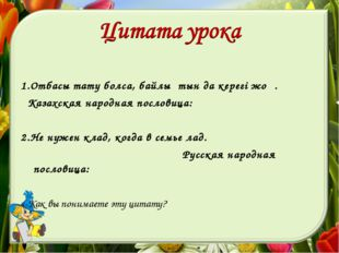 1.Отбасы тату болса, байлықтын да керегi жоқ. Казахская народная пословица: