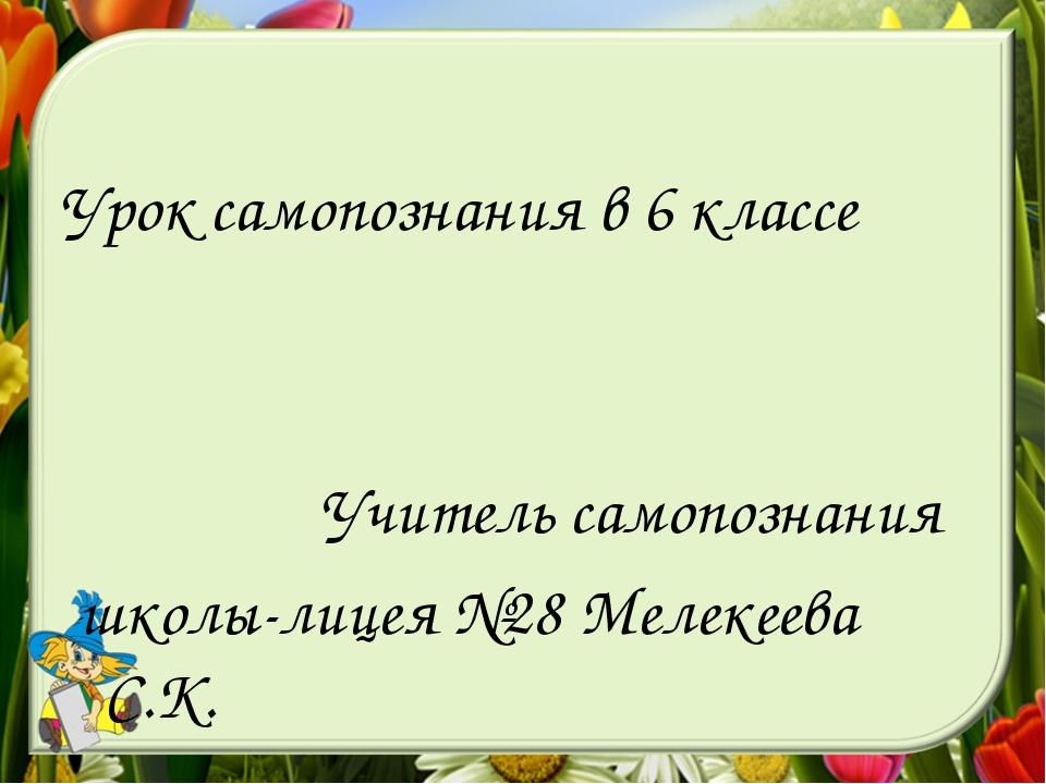 Урок самопознания в 6 классе Учитель самопознания школы-лицея №28 Мелекеева...