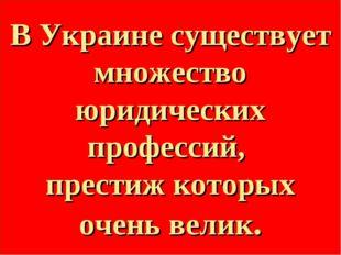 В Украине существует множество юридических профессий, престиж которых очень в
